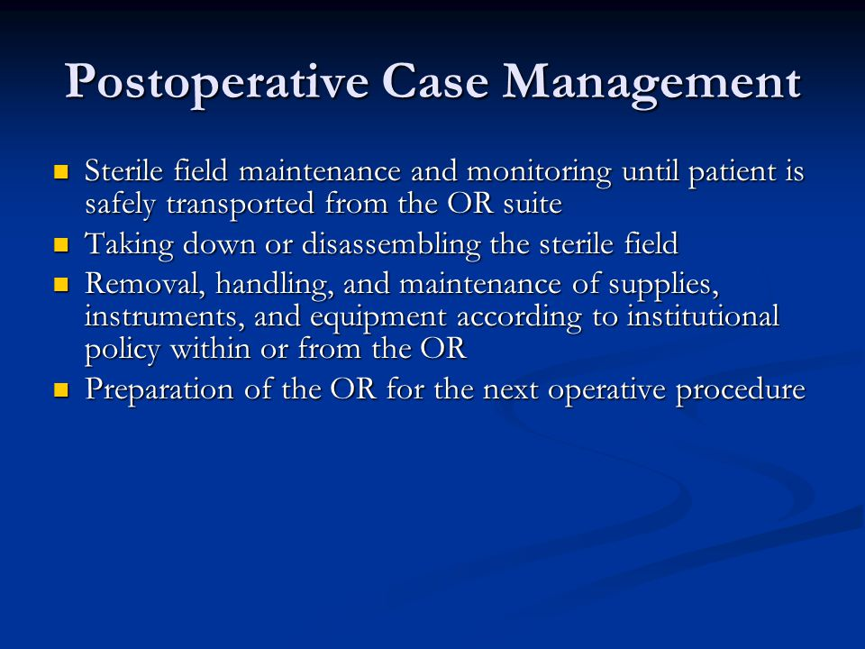Postoperative Case Management Sterile field maintenance and monitoring until patient is safely transported from the OR suite Sterile field maintenance