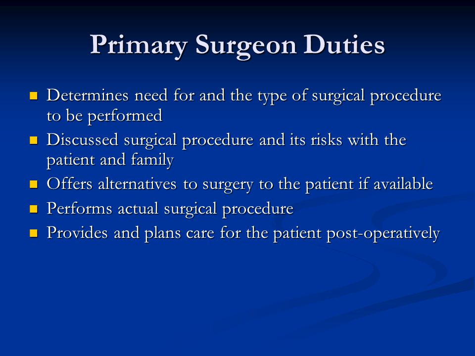 Primary Surgeon Duties Determines need for and the type of surgical procedure to be performed Determines need for and the type of surgical procedure t