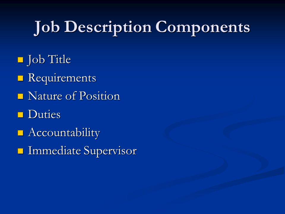 Job Description Components Job Title Job Title Requirements Requirements Nature of Position Nature of Position Duties Duties Accountability Accountability Immediate Supervisor Immediate Supervisor