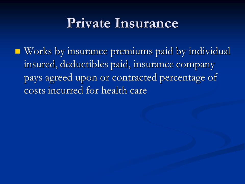 Private Insurance Works by insurance premiums paid by individual insured, deductibles paid, insurance company pays agreed upon or contracted percentag
