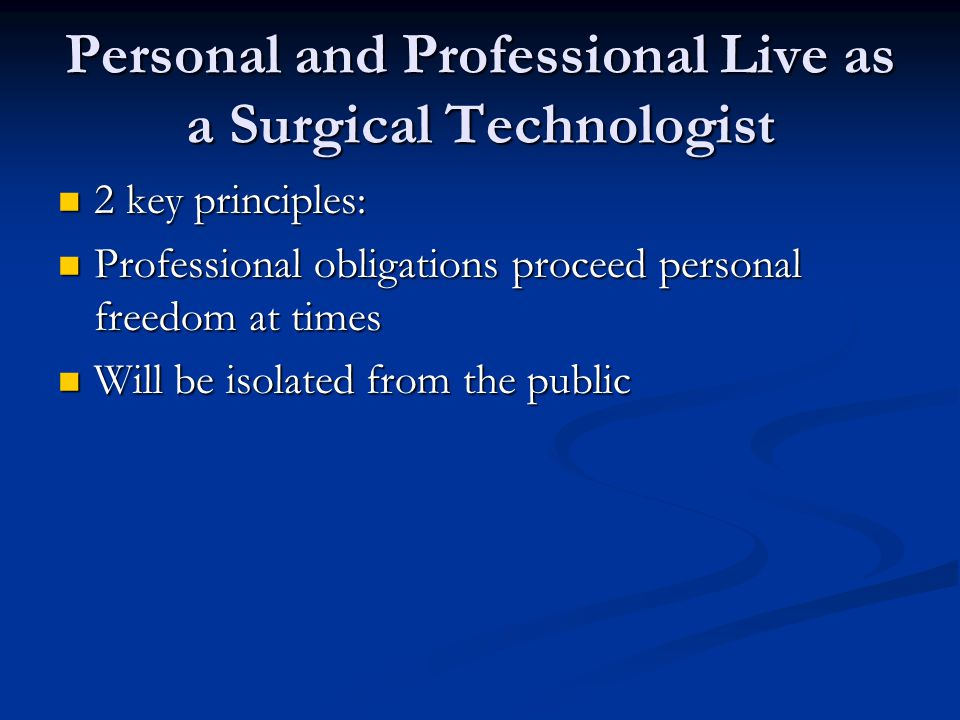 Personal and Professional Live as a Surgical Technologist 2 key principles: 2 key principles: Professional obligations proceed personal freedom at tim