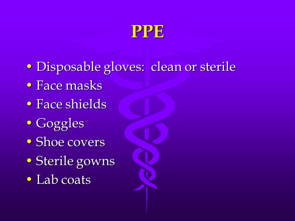 PPE Disposable gloves: clean or sterileDisposable gloves: clean or sterile Face masksFace masks Face shieldsFace shields GogglesGoggles Shoe coversSho