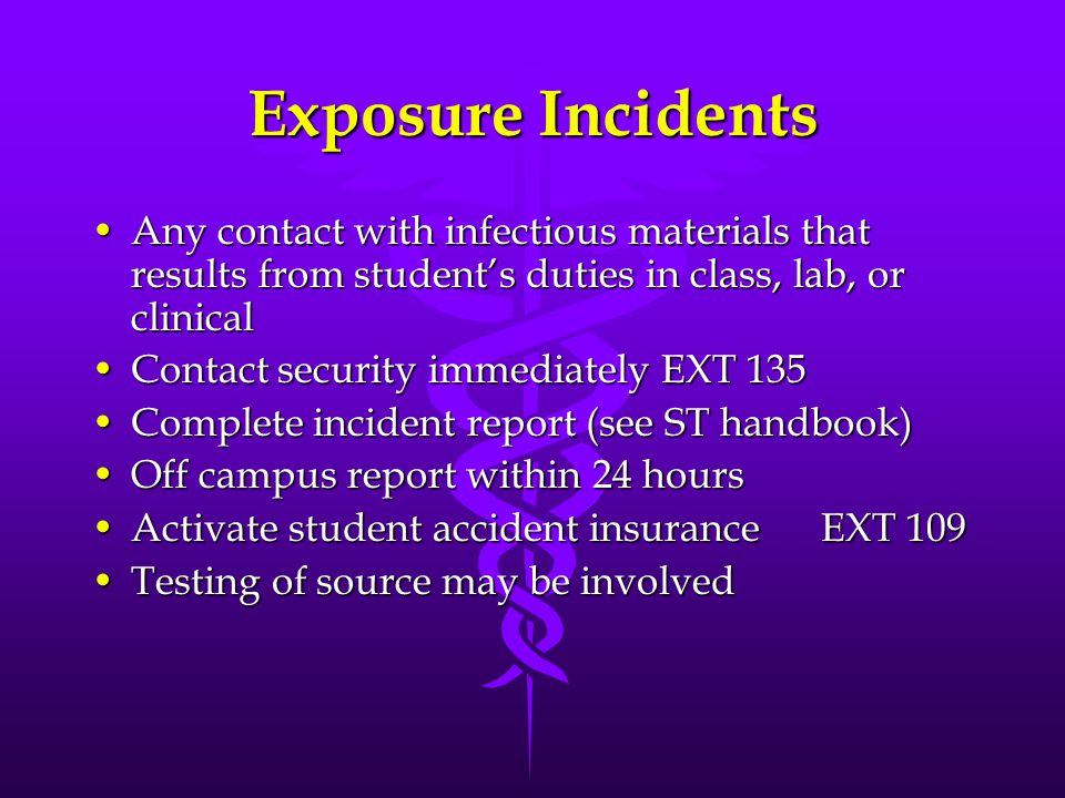 Exposure Incidents Any contact with infectious materials that results from student's duties in class, lab, or clinicalAny contact with infectious mate