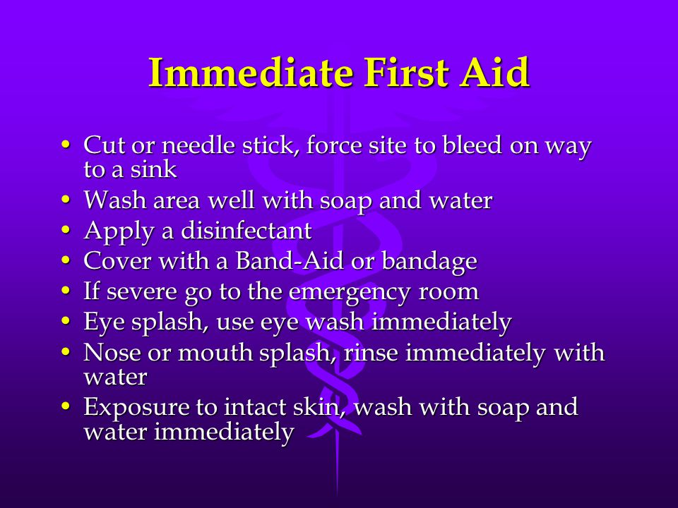 Immediate First Aid Cut or needle stick, force site to bleed on way to a sinkCut or needle stick, force site to bleed on way to a sink Wash area well