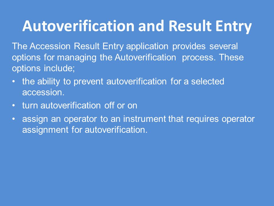 Autoverification and Result Entry The Accession Result Entry application provides several options for managing the Autoverification process. These opt