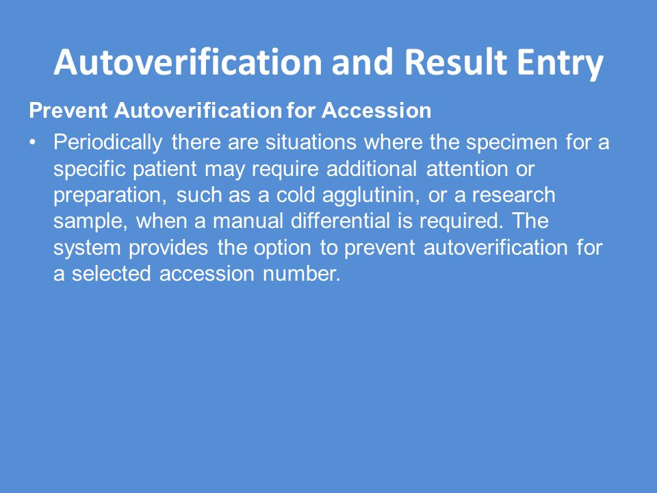 Autoverification and Result Entry Prevent Autoverification for Accession Periodically there are situations where the specimen for a specific patient may require additional attention or preparation, such as a cold agglutinin, or a research sample, when a manual differential is required.