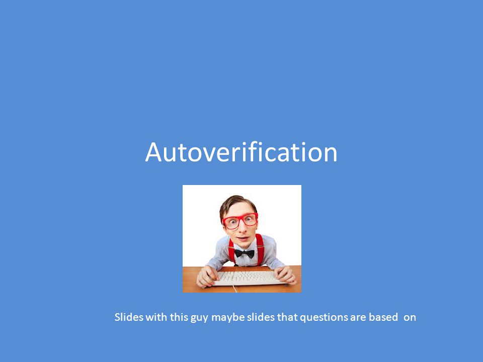 Autoverification Slides with this guy maybe slides that questions are based on