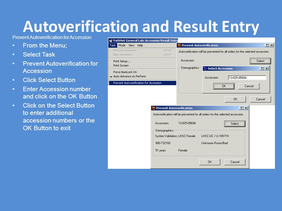 Autoverification and Result Entry Prevent Autoverification for Accession From the Menu; Select Task Prevent Autoverification for Accession Click Select Button Enter Accession number and click on the OK Button Click on the Select Button to enter additional accession numbers or the OK Button to exit