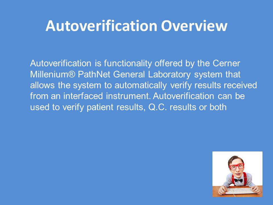 Autoverification Overview Autoverification is functionality offered by the Cerner Millenium® PathNet General Laboratory system that allows the system to automatically verify results received from an interfaced instrument.