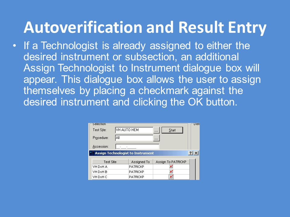 Autoverification and Result Entry If a Technologist is already assigned to either the desired instrument or subsection, an additional Assign Technologist to Instrument dialogue box will appear.