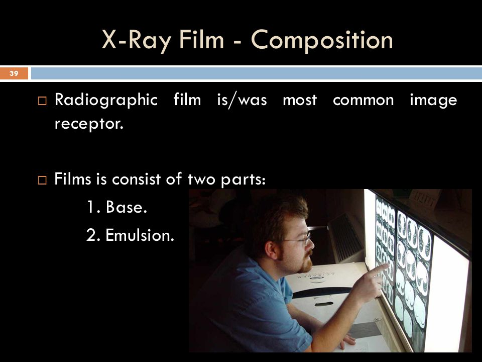 X-Ray Film  Film is a media that makes a permanent record of the image.  Image recorded on film is caused by exposure to photons. 38