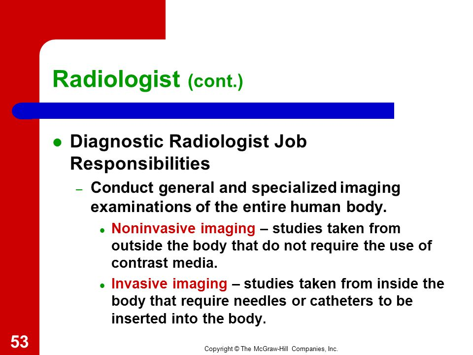 Copyright © The McGraw-Hill Companies, Inc. Radiologist Doctor who specializes in the use of radiant energy to diagnose and treat disease. Works in ho