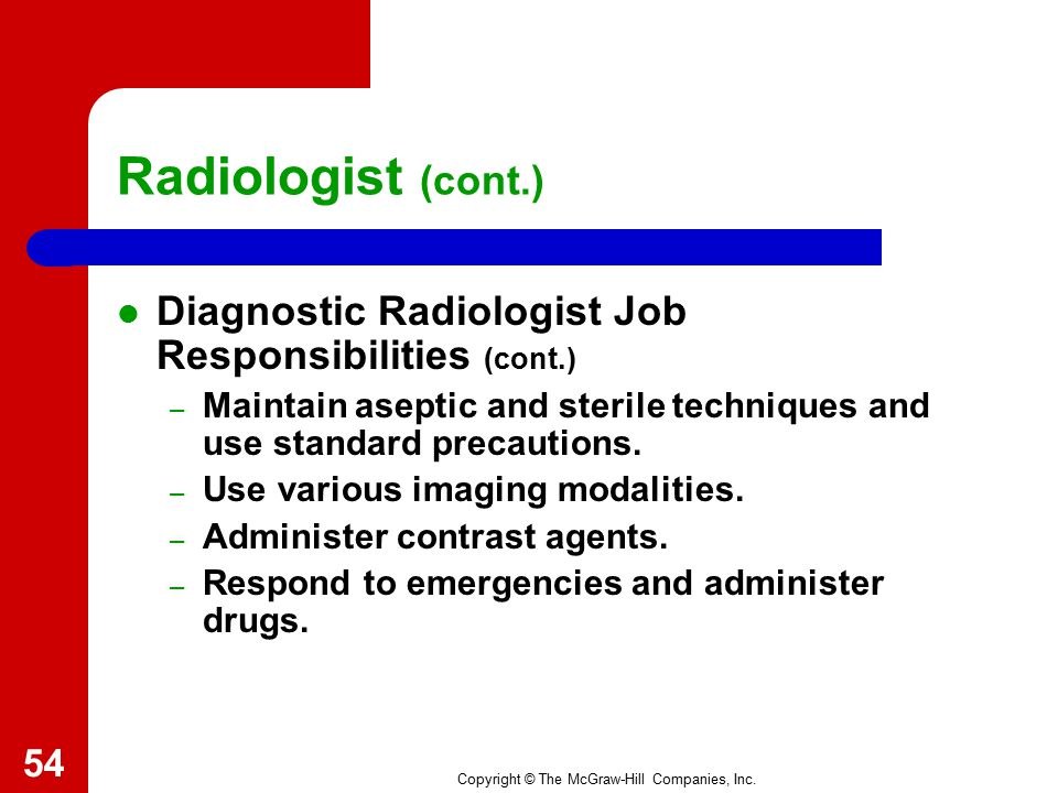 Copyright © The McGraw-Hill Companies, Inc. Radiologist (cont.) Diagnostic Radiologist Job Responsibilities – Conduct general and specialized imaging