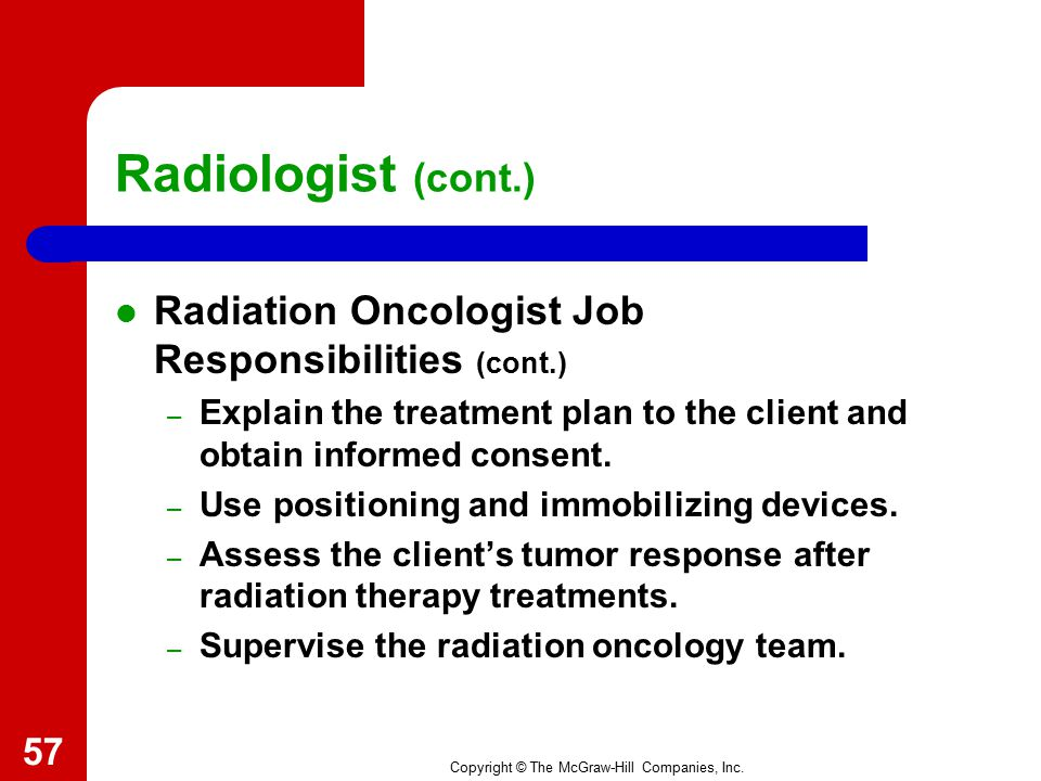 Copyright © The McGraw-Hill Companies, Inc. Radiologist (cont.) Radiation Oncologist Job Responsibilities (cont.) – Maintain aseptic and sterile techn