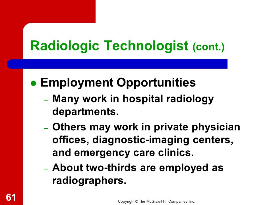 Copyright © The McGraw-Hill Companies, Inc. Radiologic Technologist (cont.) Education and Employment – Fields include: Radiography. Nuclear medicine t