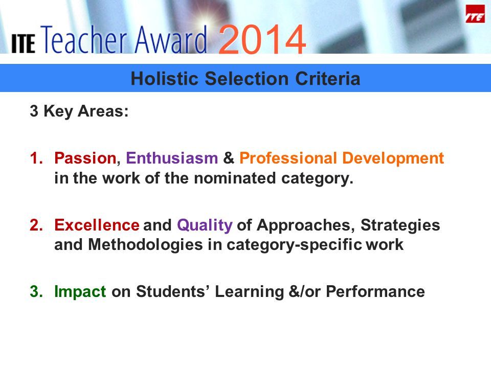 2014 Holistic Selection Criteria 3 Key Areas: 1.Passion, Enthusiasm & Professional Development in the work of the nominated category.