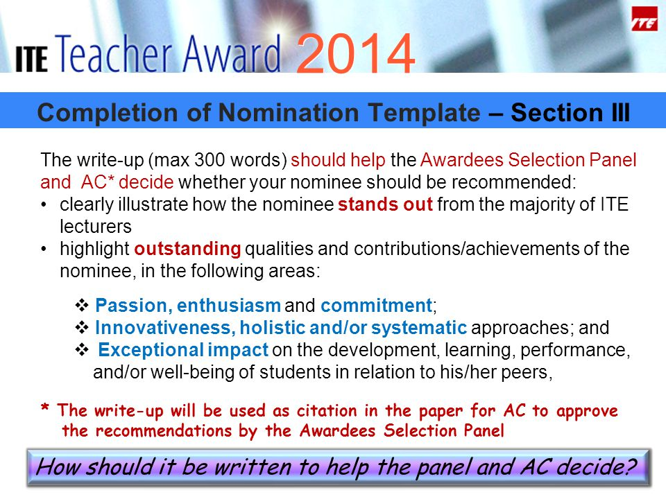 Completion of Nomination Template – Section III 2014 The write-up (max 300 words) should help the Awardees Selection Panel and AC* decide whether your nominee should be recommended: clearly illustrate how the nominee stands out from the majority of ITE lecturers highlight outstanding qualities and contributions/achievements of the nominee, in the following areas:  Passion, enthusiasm and commitment;  Innovativeness, holistic and/or systematic approaches; and  Exceptional impact on the development, learning, performance, and/or well-being of students in relation to his/her peers, * The write-up will be used as citation in the paper for AC to approve the recommendations by the Awardees Selection Panel How should it be written to help the panel and AC decide?