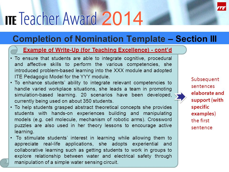 2014 Completion of Nomination Template – Section III Example of Write-Up (for Teaching Excellence) - cont'd To ensure that students are able to integrate cognitive, procedural and affective skills to perform the various competencies, she introduced problem-based learning into the XXX module and adopted ITE Pedagogic Model for the YYY module.