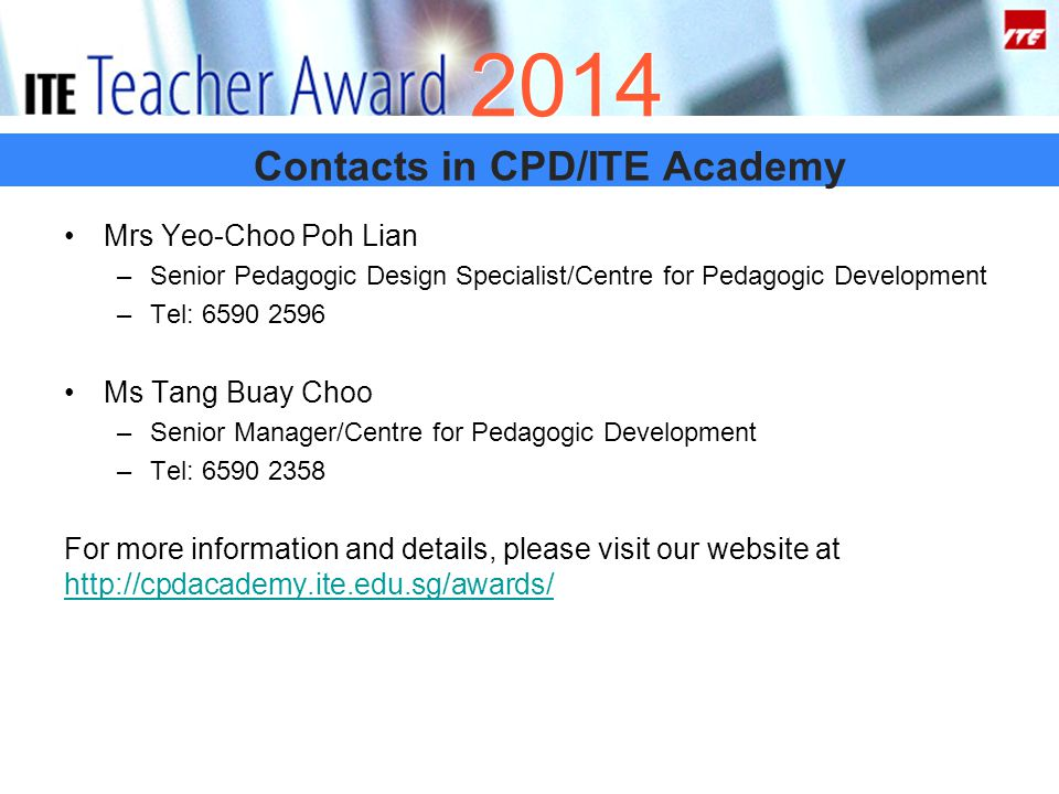 Contacts in CPD/ITE Academy 2014 Mrs Yeo-Choo Poh Lian –Senior Pedagogic Design Specialist/Centre for Pedagogic Development –Tel: 6590 2596 Ms Tang Buay Choo –Senior Manager/Centre for Pedagogic Development –Tel: 6590 2358 For more information and details, please visit our website at http://cpdacademy.ite.edu.sg/awards/ http://cpdacademy.ite.edu.sg/awards/