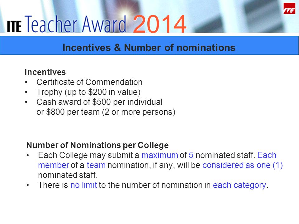 2014 Incentives & Number of nominations Incentives Certificate of Commendation Trophy (up to $200 in value) Cash award of $500 per individual or $800 per team (2 or more persons) Number of Nominations per College Each College may submit a maximum of 5 nominated staff.