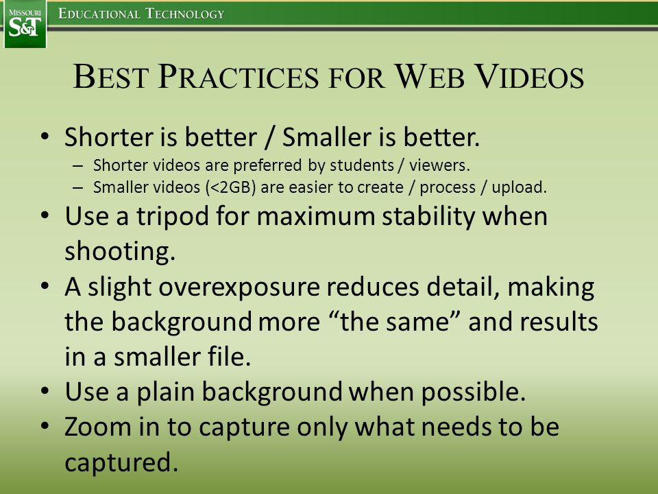 B EST P RACTICES FOR W EB V IDEOS Shorter is better / Smaller is better. – Shorter videos are preferred by students / viewers. – Smaller videos (<2GB)