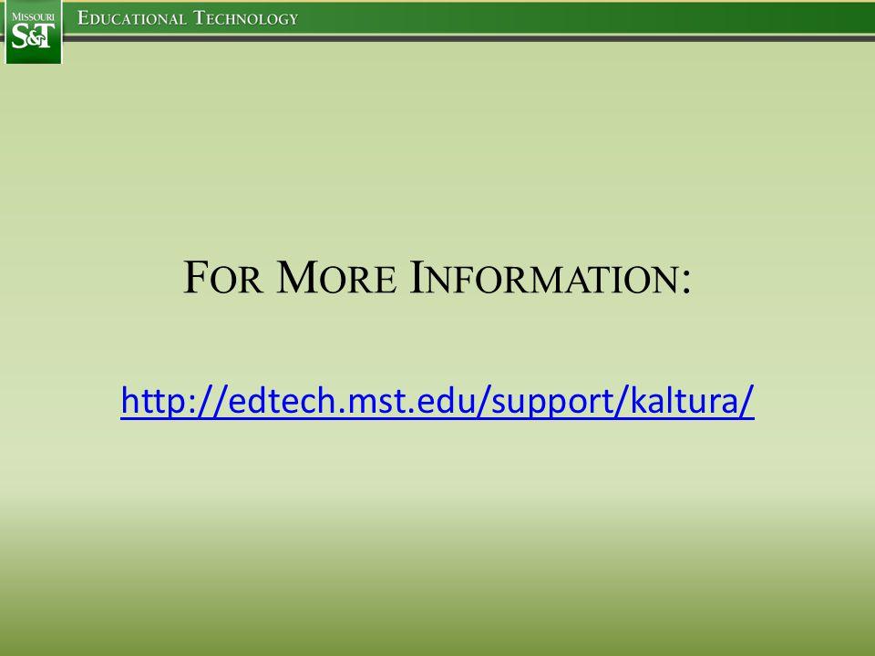 F OR M ORE I NFORMATION : http://edtech.mst.edu/support/kaltura/