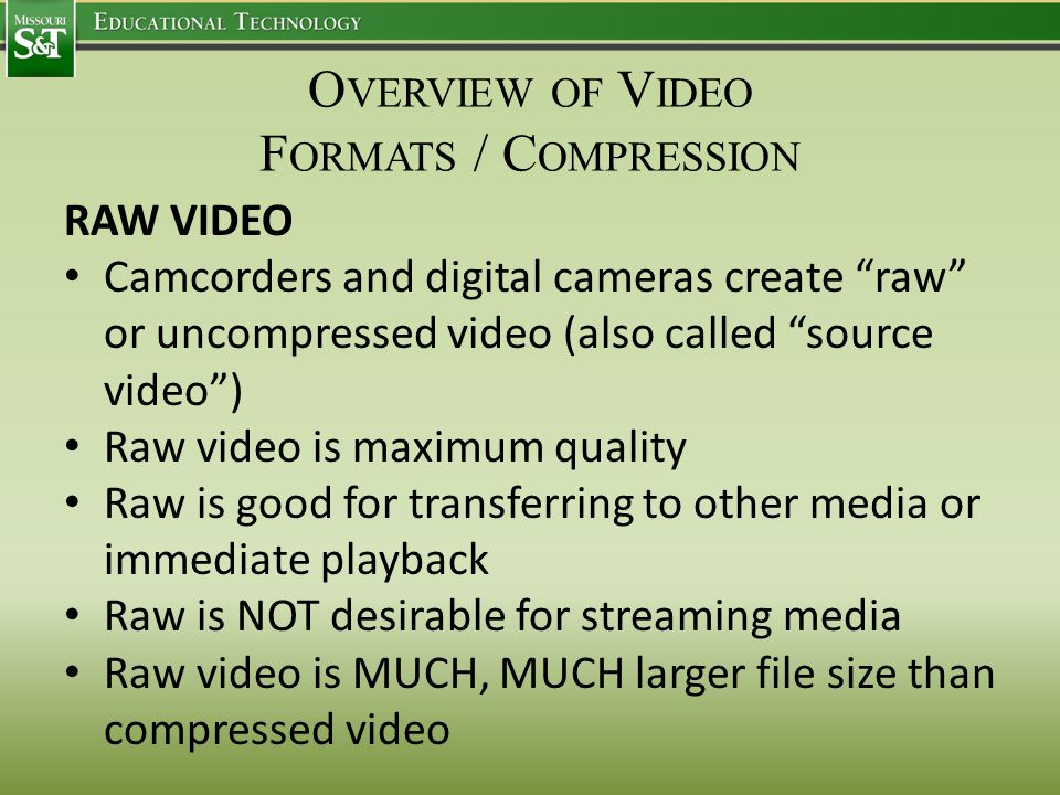 O VERVIEW OF V IDEO F ORMATS / C OMPRESSION RAW VIDEO Camcorders and digital cameras create raw or uncompressed video (also called source video ) Raw video is maximum quality Raw is good for transferring to other media or immediate playback Raw is NOT desirable for streaming media Raw video is MUCH, MUCH larger file size than compressed video