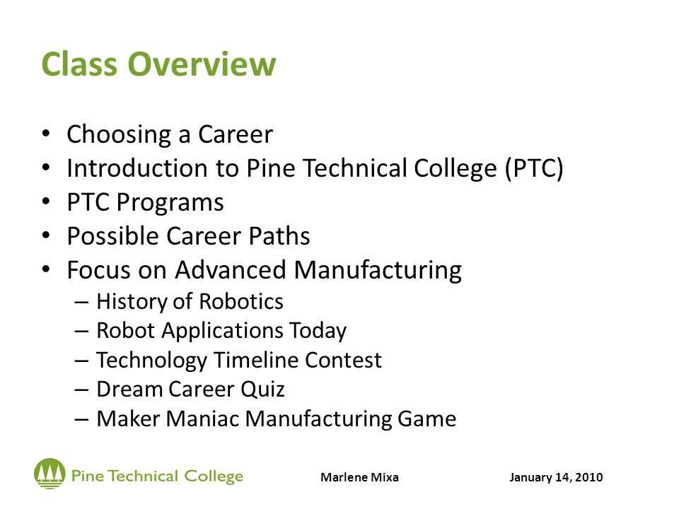 Class Overview Choosing a Career Introduction to Pine Technical College (PTC) PTC Programs Possible Career Paths Focus on Advanced Manufacturing – History of Robotics – Robot Applications Today – Technology Timeline Contest – Dream Career Quiz – Maker Maniac Manufacturing Game Marlene MixaJanuary 14, 2010