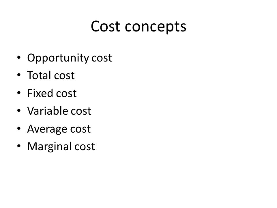 Cost concepts Opportunity cost Total cost Fixed cost Variable cost Average cost Marginal cost
