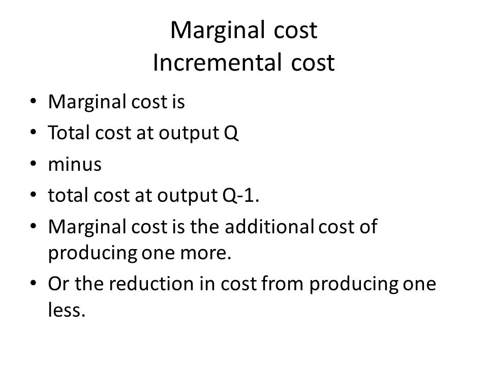 Marginal cost Incremental cost Marginal cost is Total cost at output Q minus total cost at output Q-1.