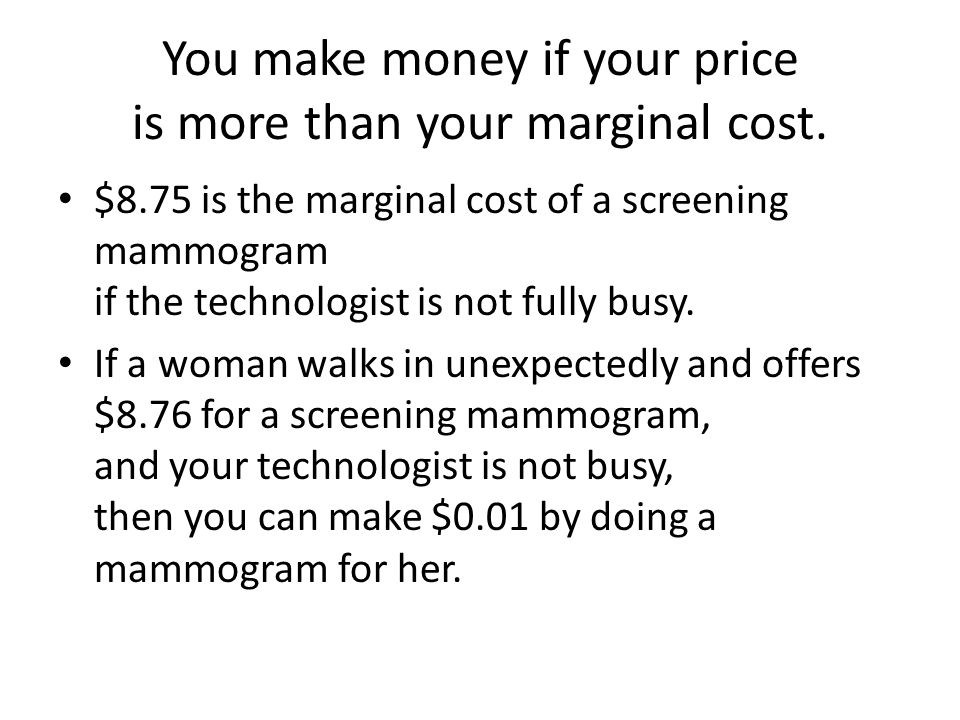 You make money if your price is more than your marginal cost.