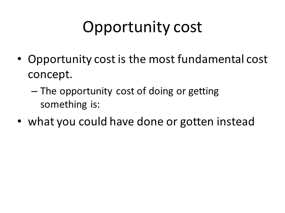 Opportunity cost Opportunity cost is the most fundamental cost concept.