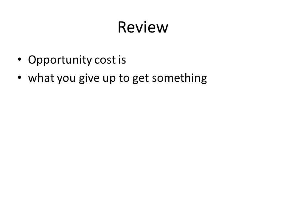 Review Opportunity cost is what you give up to get something