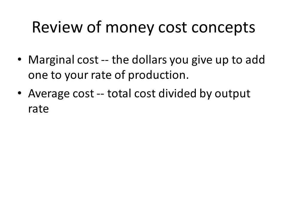 Review of money cost concepts Marginal cost -- the dollars you give up to add one to your rate of production.