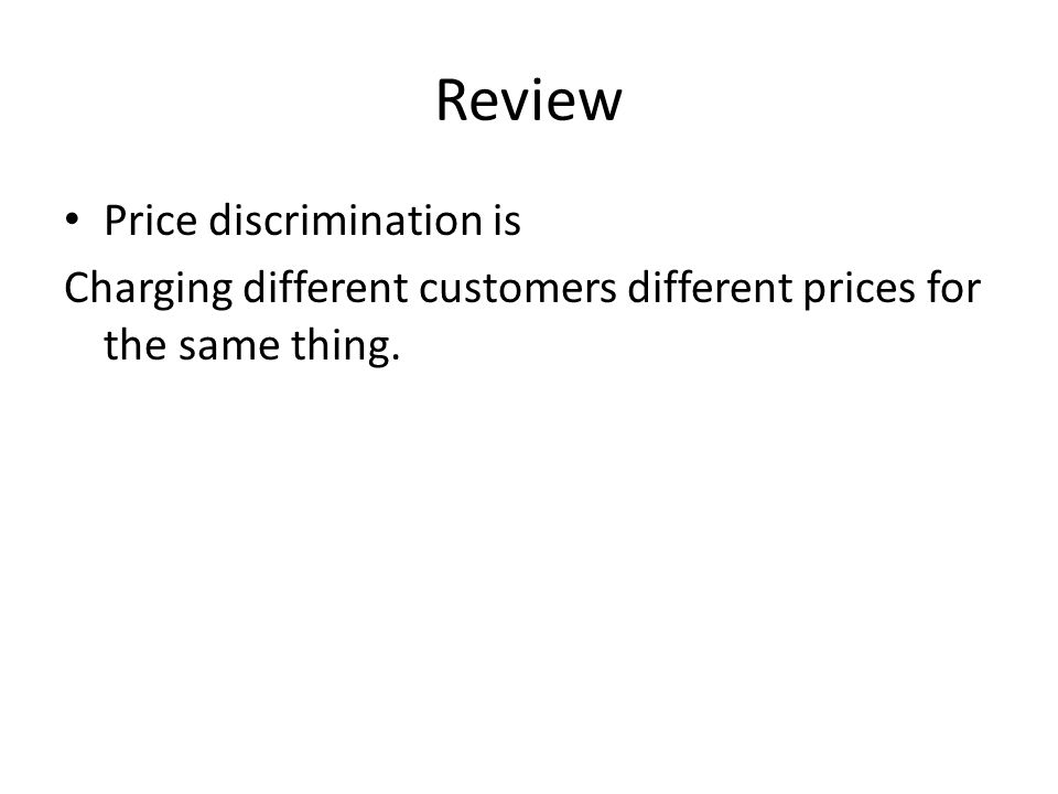 Review Price discrimination is Charging different customers different prices for the same thing.