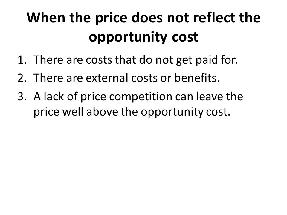 When the price does not reflect the opportunity cost 1.There are costs that do not get paid for.