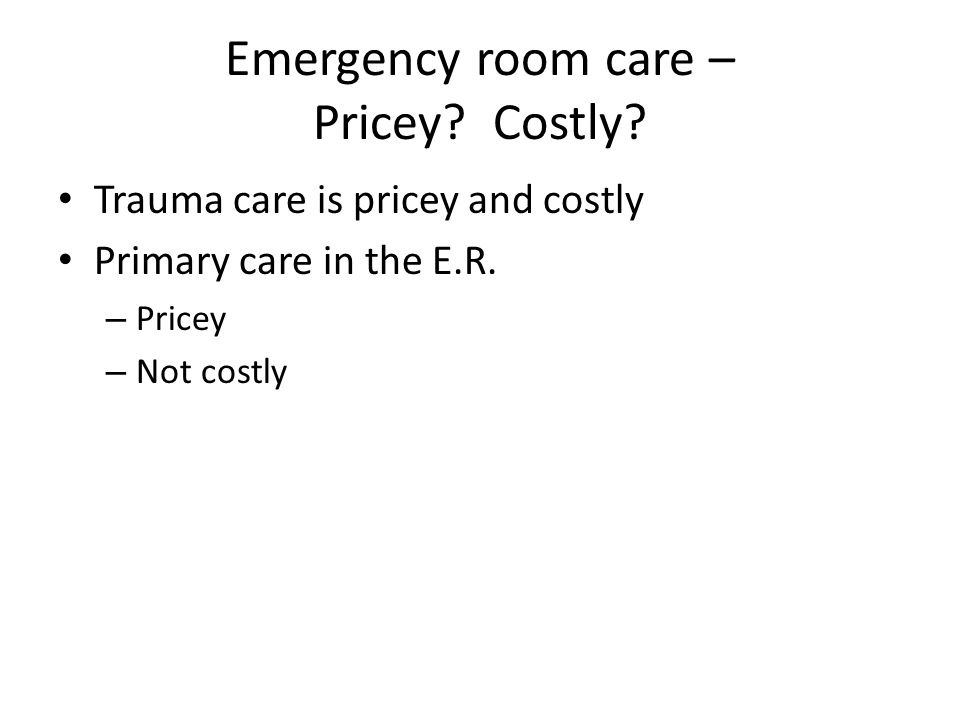 Emergency room care – Pricey. Costly. Trauma care is pricey and costly Primary care in the E.R.