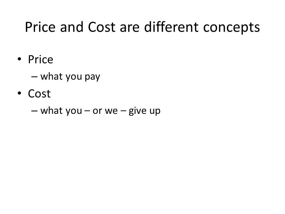 Price and Cost are different concepts Price – what you pay Cost – what you – or we – give up