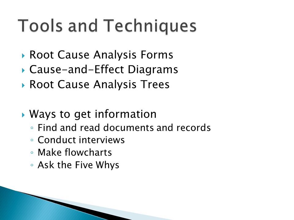  Root Cause Analysis Forms  Cause-and-Effect Diagrams  Root Cause Analysis Trees  Ways to get information ◦ Find and read documents and records ◦