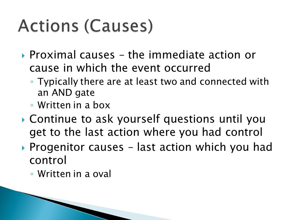  Proximal causes – the immediate action or cause in which the event occurred ◦ Typically there are at least two and connected with an AND gate ◦ Written in a box  Continue to ask yourself questions until you get to the last action where you had control  Progenitor causes – last action which you had control ◦ Written in a oval