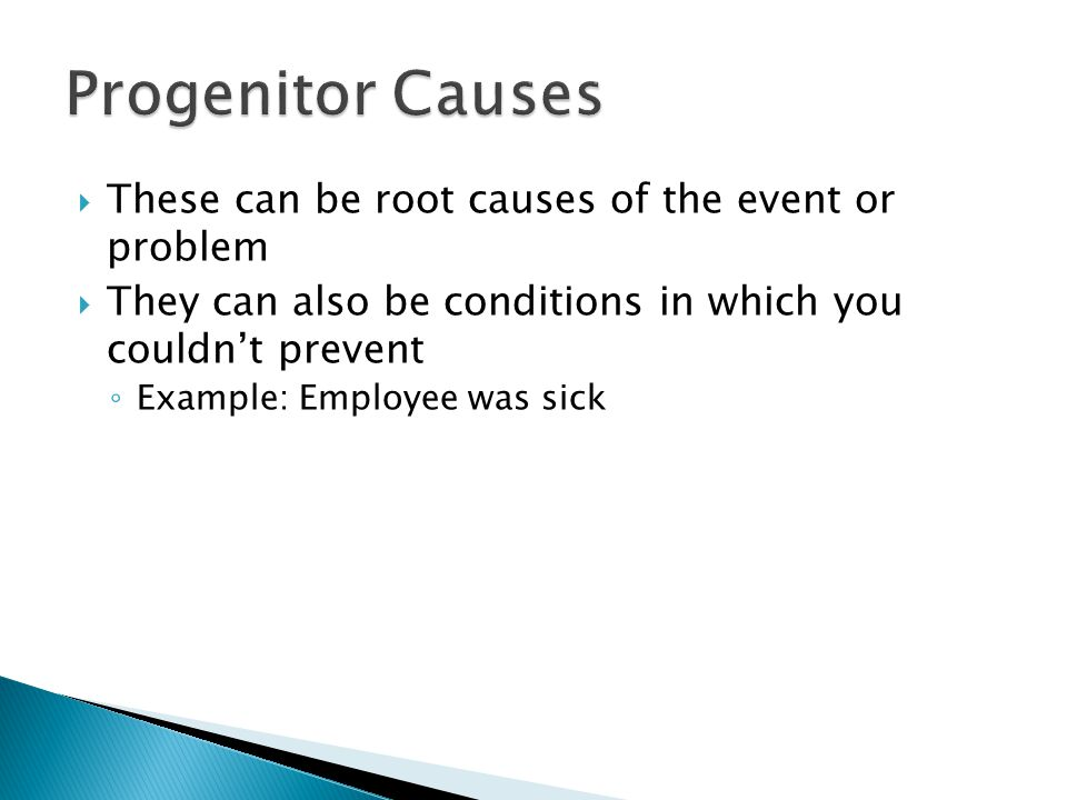  These can be root causes of the event or problem  They can also be conditions in which you couldn't prevent ◦ Example: Employee was sick