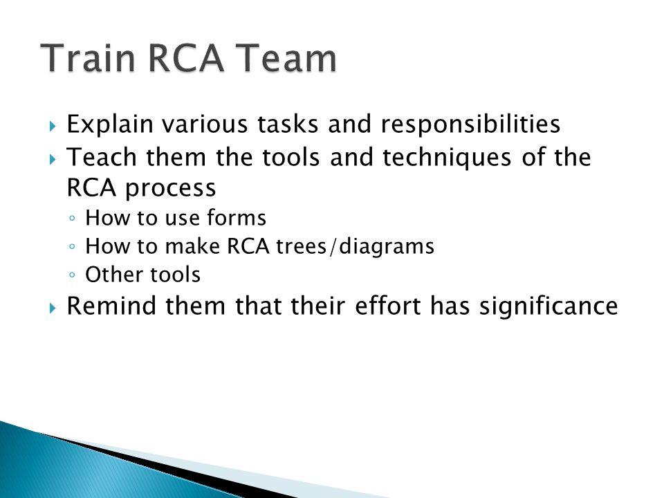  Explain various tasks and responsibilities  Teach them the tools and techniques of the RCA process ◦ How to use forms ◦ How to make RCA trees/diagrams ◦ Other tools  Remind them that their effort has significance