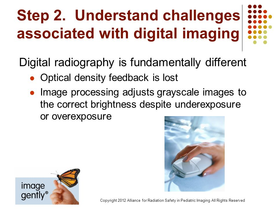 Step 2. Understand challenges associated with digital imaging Digital radiography is fundamentally different Optical density feedback is lost Image pr