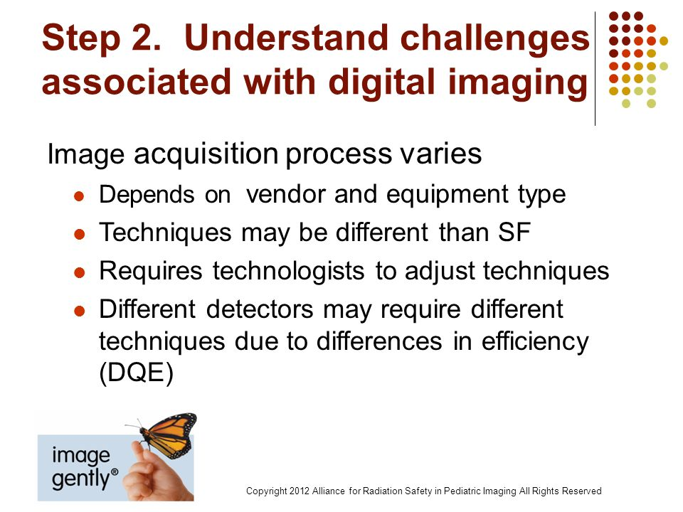 Step 2. Understand challenges associated with digital imaging Image acquisition process varies Depends on vendor and equipment type Techniques may be
