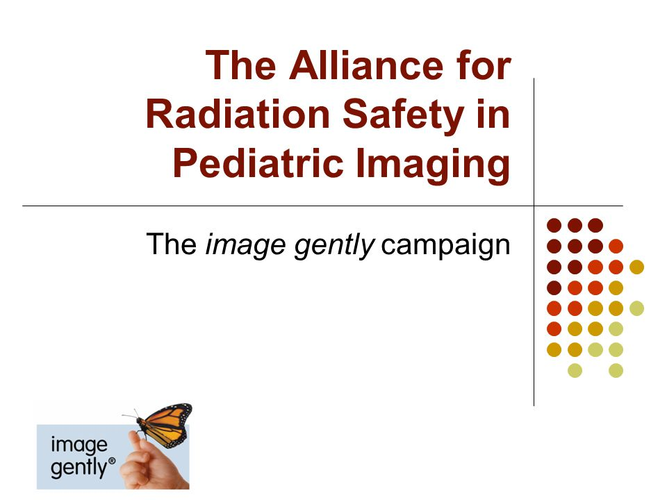 What is Image Gently An education, awareness and advocacy campaign To improve radiation protection for children worldwide Alliance for Radiation Safety in Pediatric Imaging >70 health care organizations/agencies >800,000 radiologists radiology technologists medical physicists worldwide Copyright 2012 Alliance for Radiation Safety in Pediatric Imaging All Rights Reserved