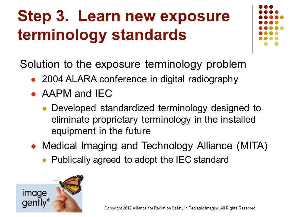 Step 3. Learn new exposure terminology standards Solution to the exposure terminology problem 2004 ALARA conference in digital radiography AAPM and IE