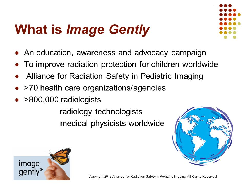 The Alliance for Radiation Safety in Pediatric Imaging The Image Gently Alliance is a coalition of health care organizations dedicated to providing safe, high quality pediatric imaging worldwide.