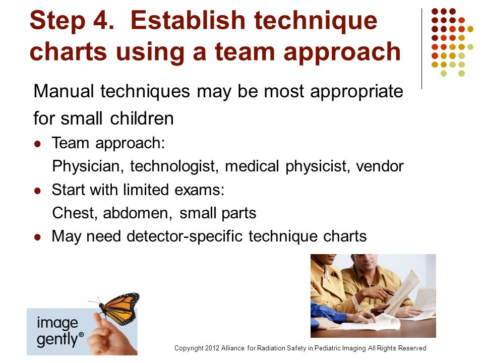 Step 4. Establish technique charts using a team approach Manual techniques may be most appropriate for small children Team approach: Physician, techno