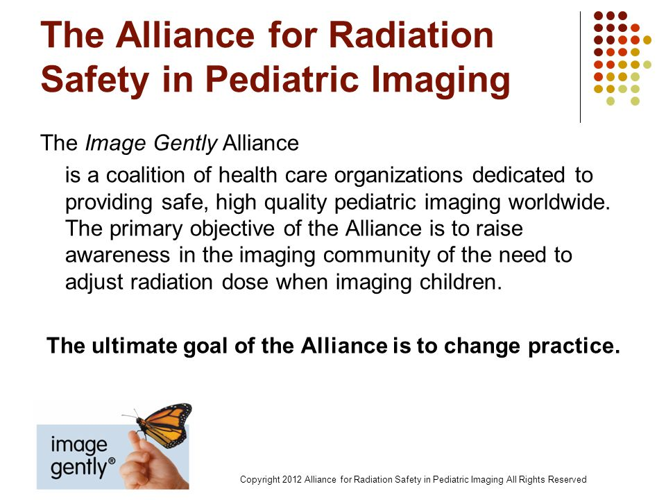 Objectives Raise awareness of opportunities to lower radiation dose while maintaining diagnostic image quality when imaging children Address methods to standardize the approach to pediatric digital radiography Highlight challenges related to the technology when used with patients of widely variable body size Copyright 2012 Alliance for Radiation Safety in Pediatric Imaging All Rights Reserved