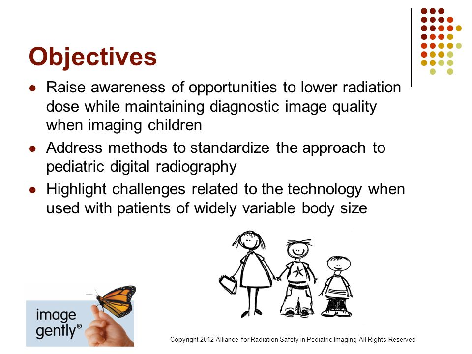 Imaging Statistics Radiography is the most common type of exam in diagnostic imaging 74% of all imaging exams Represents 85% of all ionizing radiation studies in children During a three-year radiography study: 40% children had 1 study 22% had 2 14% had >3 Copyright 2012 Alliance for Radiation Safety in Pediatric Imaging All Rights Reserved